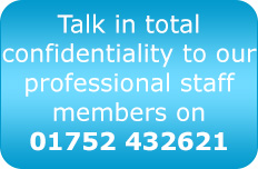 Talk in total confidentiality to our professional staff members on 01752 432621
